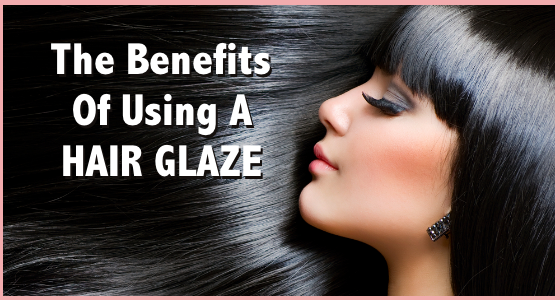 The Benefits of Using A Hair Glaze - 5 Reasons To Use This Treatment